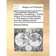The Protestant Dissenter's Catechism. Containing, I. a Brief History of the Nonconformists; II. the Reasons of the Dissent from the National Church.