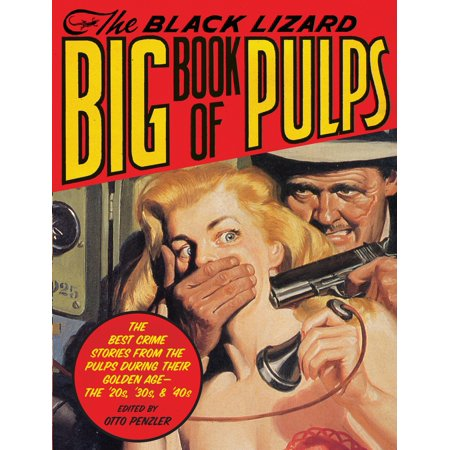 The Black Lizard Big Book of Pulps : The Best Crime Stories from the Pulps During Their Golden Age--The '20s, '30s &