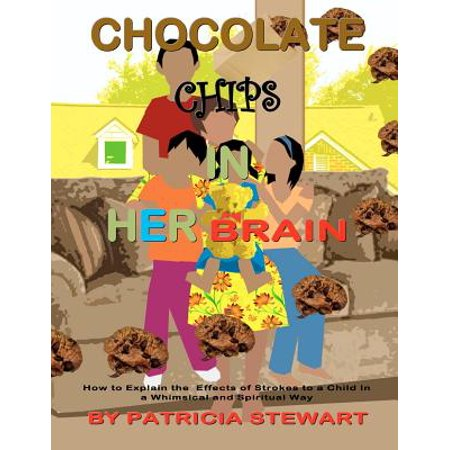 Chocolate Chips in Her Brain : How to Explain the Effects of Strokes to Children in a Whimsical and Spiritual (Strobe Effect)