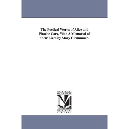 The Poetical Works of Alice and Phoebe Cary, With A Memorial of their Lives by Mary Clemmmer. (Paperback) Mary Hitchcock Memorial