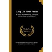 Army Life on the Pacific: A Journal of the Expedition Against the Northern Indians, the Tribes of T Paperback