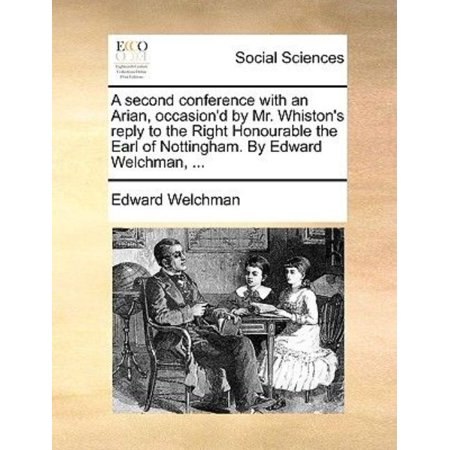 A Second Conference With An Arian  Occasiond By Mr  Whistons Reply To The Right Honourable The Earl Of Nottingham  By Edward Welchman