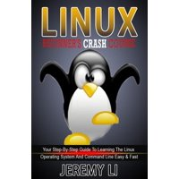 LINUX: Beginner's Crash Course. Your Step-By-Step Guide To Learning The Linux Operating System And Command Line Easy & Fast! - eBook