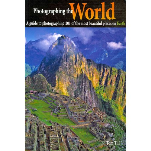 Photographing the World: A Guide to Photographing 201 of the Most Beautiful Places on Earth