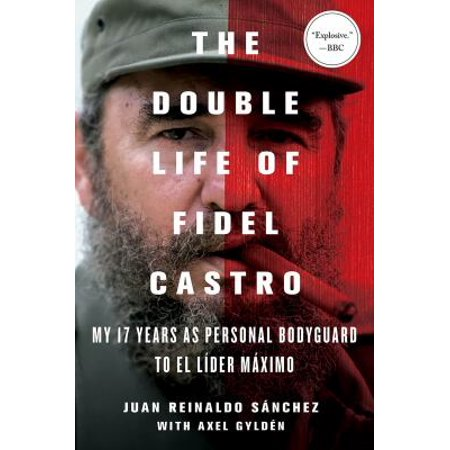 The Double Life Of Fidel Castro  My 17 Years As Personal Bodyguard To El Lider Maximo