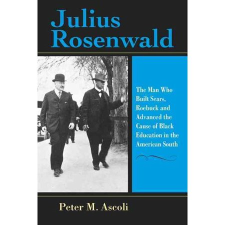 Julius Rosenwald  The Man Who Built Sears  Roebuck And Advanced The Cause Of Black Education In The American South