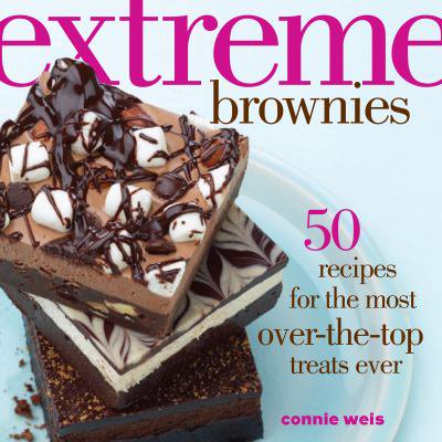 Extreme Brownies  50 Recipes For The Most Over The Top Treats Ever