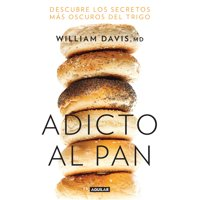 Adicto al pan: Descubre los secretos más oscuros del trigo / Wheat Belly : Lose the Wheat, Lose the Weight, and Find Your Path Back to Health