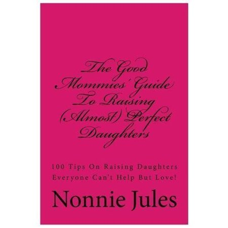 The Good Mommies Guide To Raising  Almost  Perfect Daughters  100 Tips On Raising Daughters Everyone Cant Help But Love