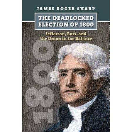 The Deadlocked Election of 1800 : Jefferson, Burr, and the Union in the Balance ()