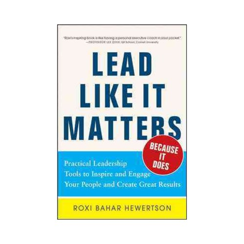 Lead Like It Matters.. Because It Does: Practical Leadership Tools to Inspire and Engage Your People and Create Great Results!