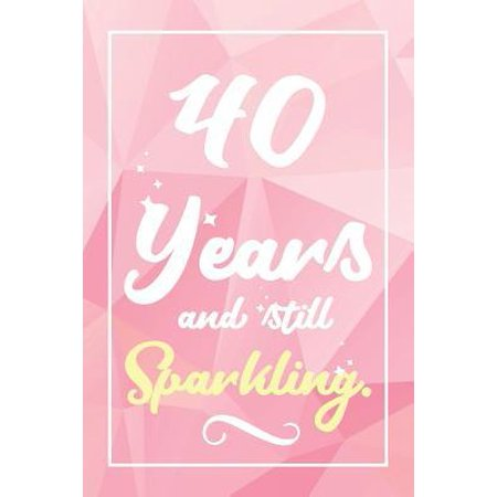 40 Years And Still Sparkling: Lined Journal / Notebook - Cute and Funny 40 yr Old Gift, Fun And Practical Alternative to a Card - 40th Birthday Gift