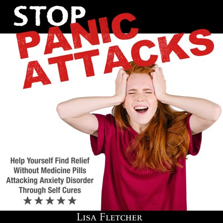 Stop Panic Attacks: Help Yourself Find Relief Without Medicine Pills; Attacking Anxiety Disorder Through Self Cures - (Best Medicine For Social Anxiety)