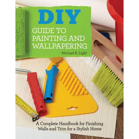 DIY Guide to Painting and Wallpapering : A Complete Handbook to Finishing Walls and Trim for a Stylish Home