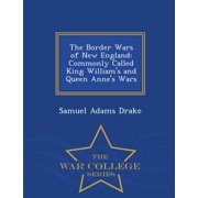 The Border Wars of New England : Commonly Called King William's and Queen Anne's Wars - War College Series