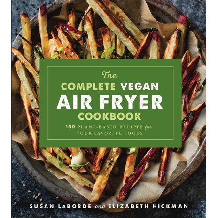 The Complete Vegan Air Fryer Cookbook : 150 Plant-Based Recipes for Your Favorite