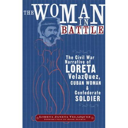 The Woman in Battle : The Civil War Narrative of Loreta Janeta Velazquez, Cuban Woman and Confederate