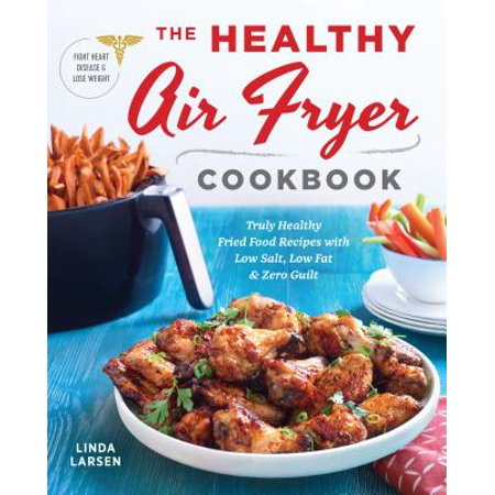 - The Healthy Air Fryer Cookbook : Truly Healthy Fried Food Recipes with Low Salt, Low Fat, and Zero Guilt