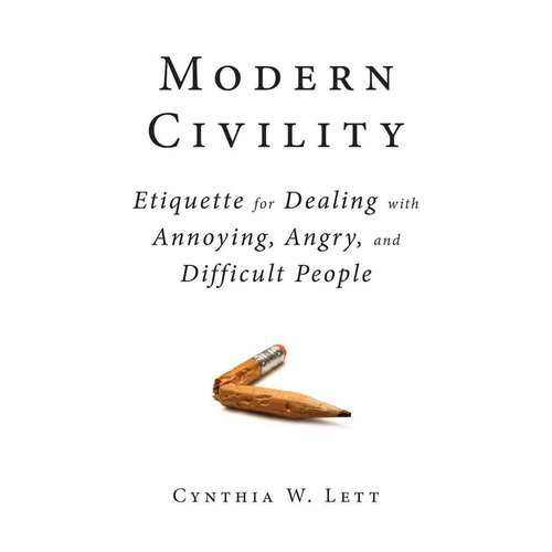 Modern Civility: Etiquette for Dealing With Annoying, Angry, and Difficult People