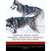 Training Dogs: Crate Training, Assistance Training, Protection and More (Paperback)