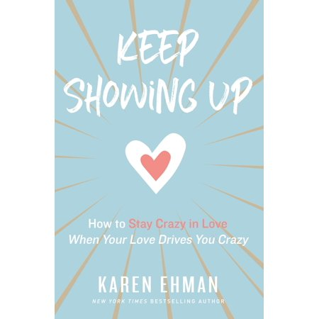Keep Showing Up : How to Stay Crazy in Love When Your Love Drives You
