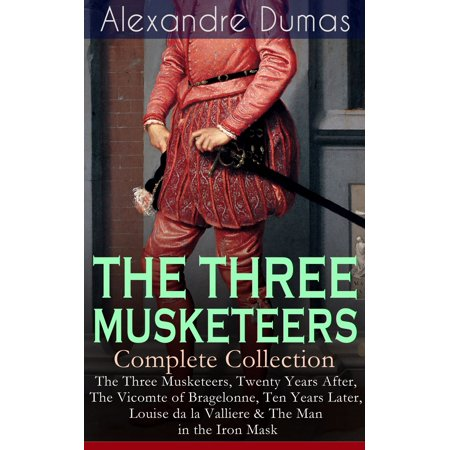- THE THREE MUSKETEERS - Complete Collection: The Three Musketeers, Twenty Years After, The Vicomte of Bragelonne, Ten Years Later, Louise da la Valliere & The Man in the Iron Mask - eBook