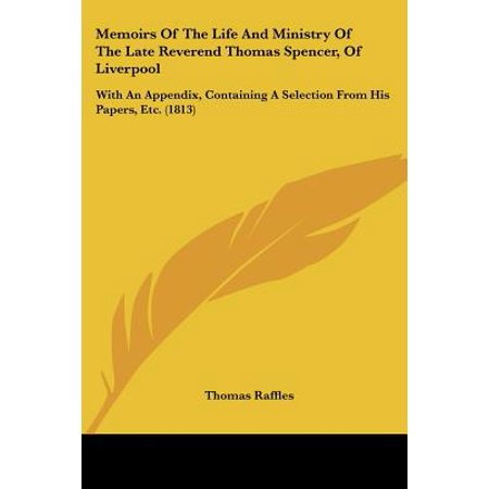 Memoirs of the Life and Ministry of the Late Reverend Thomas Spencer, of Liverpool : With an Appendix, Containing a Selection from His Papers, Etc.