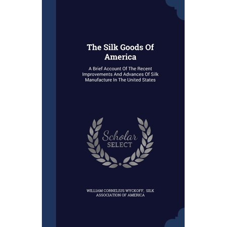 The Silk Goods of America: A Brief Account of the Recent Improvements and Advances of Silk Manufacture in the United States (American Corporation That Manufactures Consumer Goods Logo Quiz)