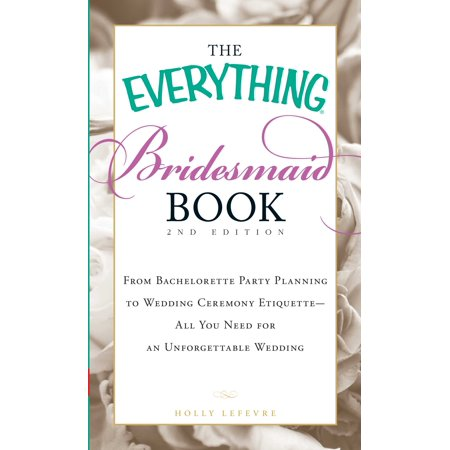 The Everything Bridesmaid Book : From bachelorette party planning to wedding ceremony etiquette - all you need for an unforgettable wedding