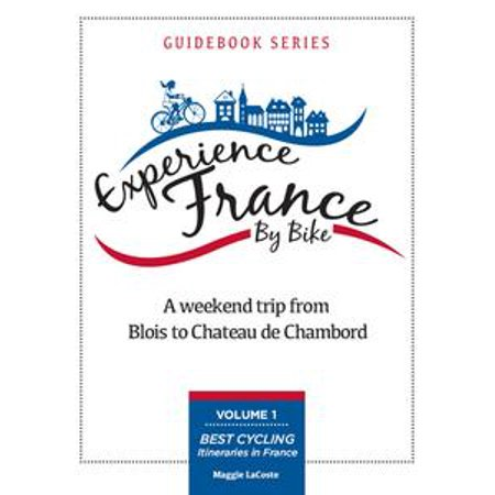 A Weekend Trip From Blois to Chambord: Volume 1 of Best Cycling Itineraries in France Guidebook Series - (Best Weekend Trips From Sf)