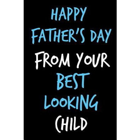 Happy Father's Day From Your Best Looking Child: Father's Day Book from Son Daughter Kid - Funny Novelty Adult Gag Cheeky Birthday Xmas Journal for Fa Paperback ()