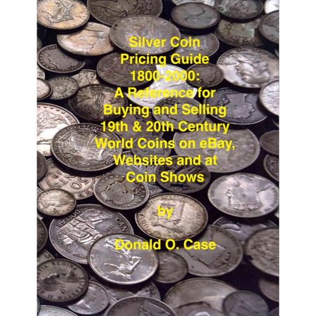 Silver Coin Pricing Guide  1800 2000  A Reference For Buying And Selling 19Th And 20Th Century World Coins On Ebay  Websites And At Coin Shows