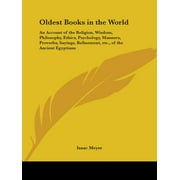 Oldest Books in the World : An Account of the Religion, Wisdom, Philosophy, Ethics, Psychology, Manners, Proverbs, Sayings, Refinement, Etc., of T