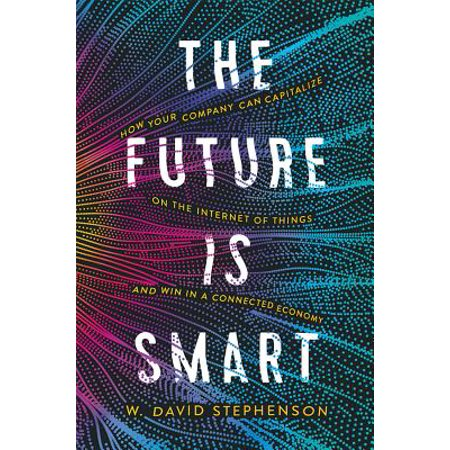 The Future Is Smart : How Your Company Can Capitalize on the Internet of Things--And Win in a Connected