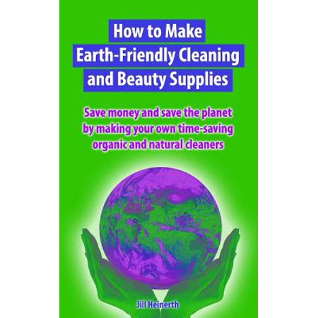 How to Make Earth-Friendly Cleaning and Beauty Supplies : Save Money and Save the Planet by Making Your Own Time-Saving Organic