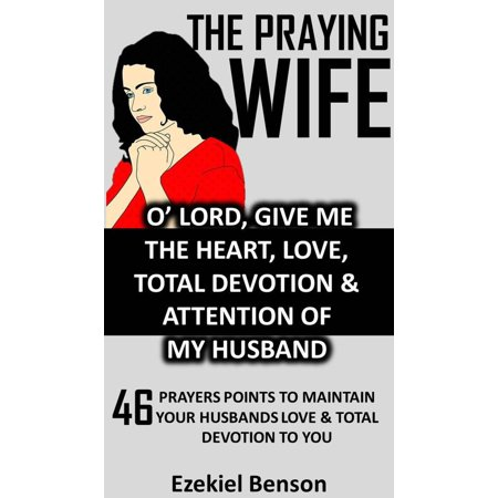 The Praying Wife: O' Lord, Give Me The Heart, Love, Total Devotion & Attention Of My Husband - 46 Prayers Points To Maintain Your Husbands Love & Total Devotion To You -