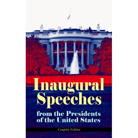 Inaugural Speeches from the Presidents of the United States - Complete Edition -