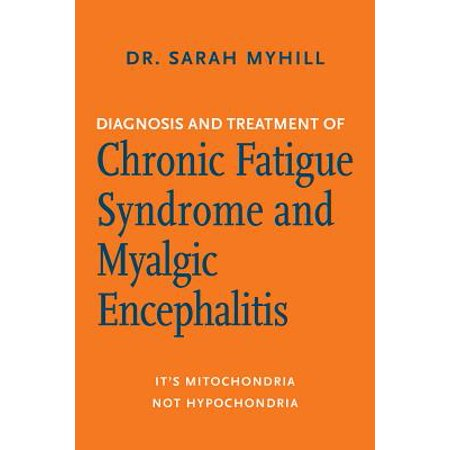Diagnosis and Treatment of Chronic Fatigue Syndrome and Myalgic Encephalitis, 2nd Ed. : It's Mitochondria, Not