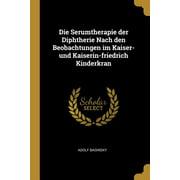 Die Serumtherapie Der Diphtherie Nach Den Beobachtungen Im Kaiser- Und Kaiserin-Friedrich Kinderkran