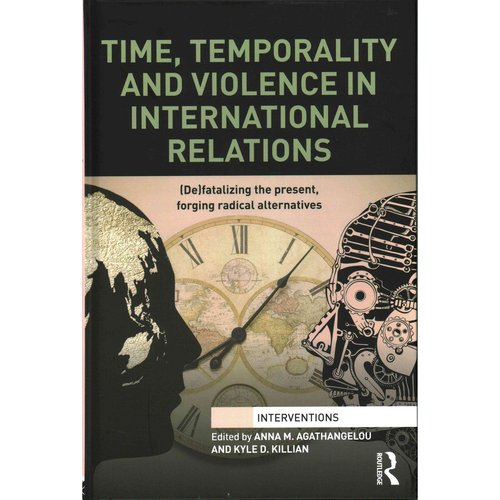 Time, Temporality and Violence in International Relations: (De)fatalizing the Present, Forging Radical Alternatives