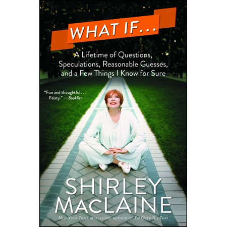 What If . . . : A Lifetime of Questions, Speculations, Reasonable Guesses, and a Few Things I Know for