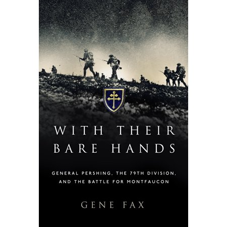 With Their Bare Hands  General Pershing  The 79Th Division  And The Battle For Montfaucon