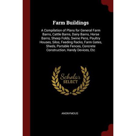 Farm Buildings : A Compilation of Plans for General Farm Barns, Cattle Barns, Dairy Barns, Horse Barns, Sheep Folds, Swine Pens, Poultry Houses, Silos, Feeding Racks, Farm Gates, Sheds, Portable Fences, Concrete Construction, Handy Devices, Etc