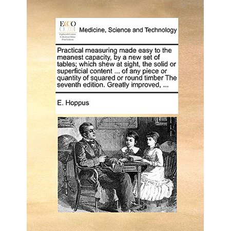 Practical Measuring Made Easy to the Meanest Capacity, by a New Set of Tables; Which Shew at Sight, the Solid or Superficial Content ... of Any Piece or Quantity of Squared or Round Timber the Seventh Edition. Greatly Improved, ... ()