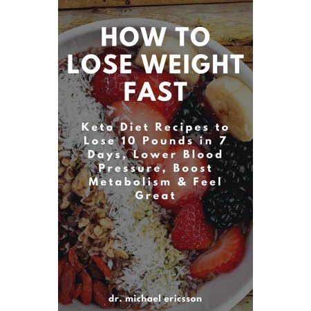 How to Lose Weight Fast: Keto Diet Recipes to Lose 10 Pounds in 7 Days, Lower Blood Pressure, Boost Metabolism & Feel Great -