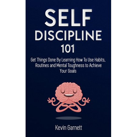 Self-Discipline 101: Get Things Done By Learning How To Use Habits, Routines and Mental Toughness to Achieve Your Goals -