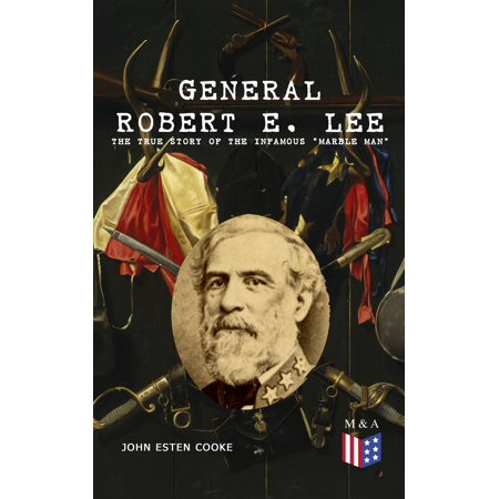 General Robert E. Lee: The True Story of the Infamous