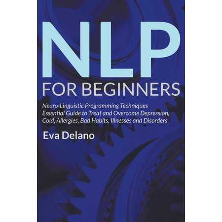 NLP For Beginners : Neuro-Linguistic Programming Techniques Essential Guide to Treat and Overcome Depression, Cold, Allergies, Bad Habits, Illnesses and (Best Way To Treat Depression)