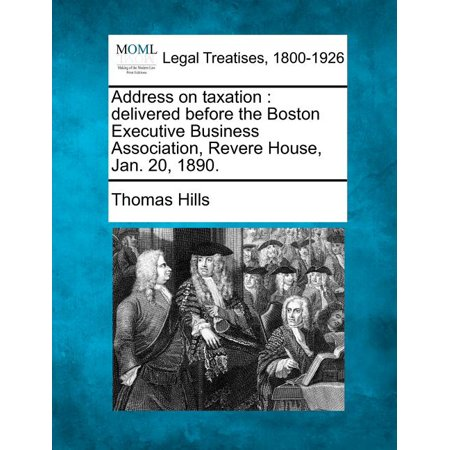 Address on Taxation : Delivered Before the Boston Executive Business Association, Revere House, Jan. 20, 1890.