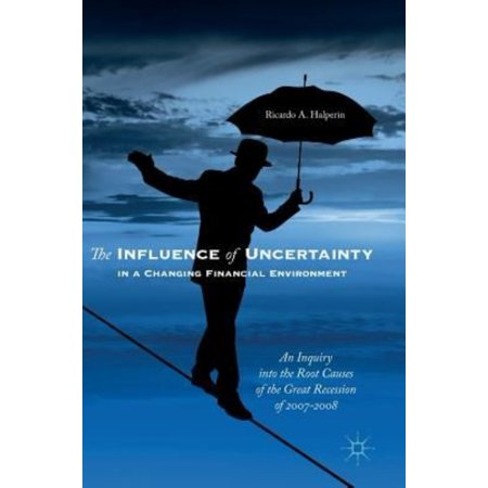 The Influence Of Uncertainty In A Changing Financial Environment  An Inquiry Into The Root Causes Of The Great Recession Of 2007 2008
